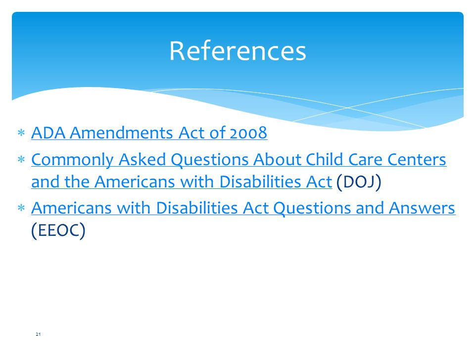  ADA Amendments Act of 2008 ADA Amendments Act of 2008  Commonly Asked Questions About Child Care Centers and the Americans with Disabilities Act (DOJ) Commonly Asked Questions About Child Care Centers and the Americans with Disabilities Act  Americans with Disabilities Act Questions and Answers (EEOC) Americans with Disabilities Act Questions and Answers References 21