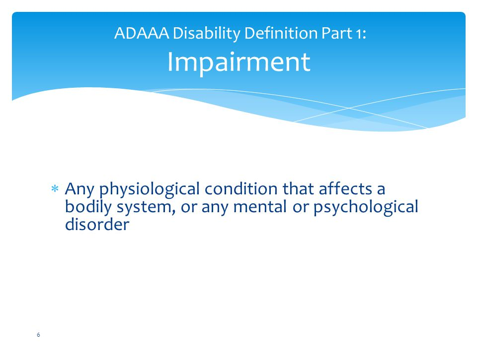  Any physiological condition that affects a bodily system, or any mental or psychological disorder ADAAA Disability Definition Part 1: Impairment 6