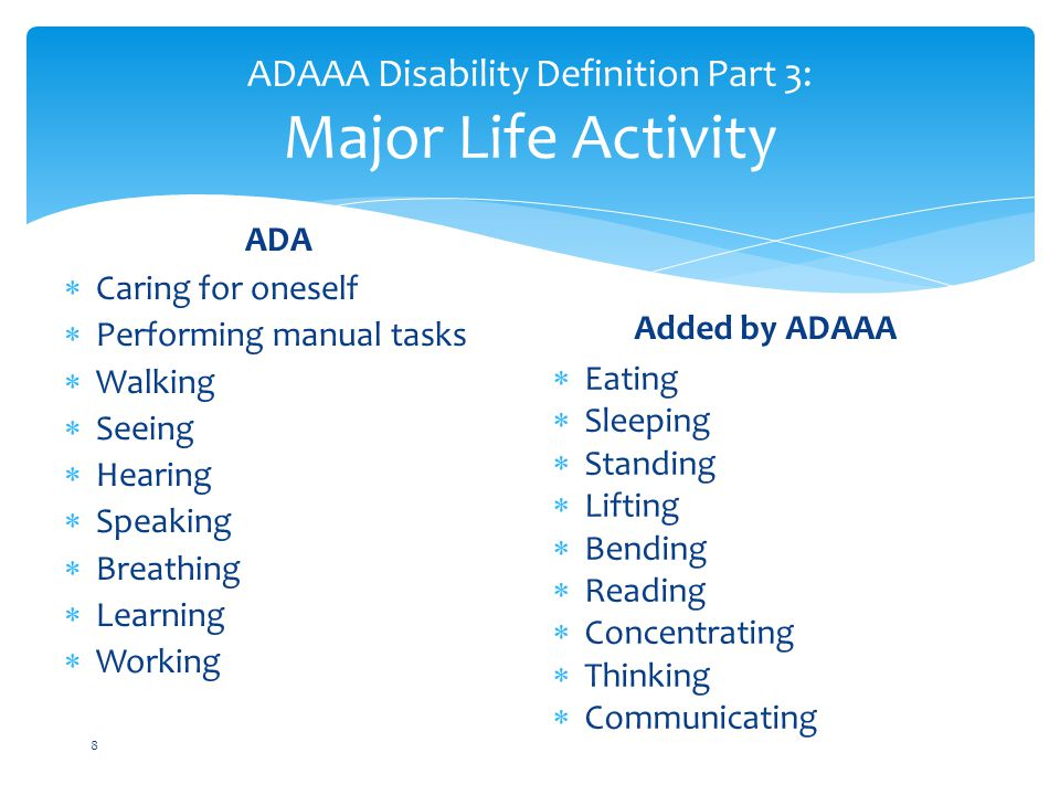 ADAAA Disability Definition Part 3: Major Life Activity ADA  Caring for oneself  Performing manual tasks  Walking  Seeing  Hearing  Speaking  Breathing  Learning  Working Added by ADAAA  Eating  Sleeping  Standing  Lifting  Bending  Reading  Concentrating  Thinking  Communicating 8