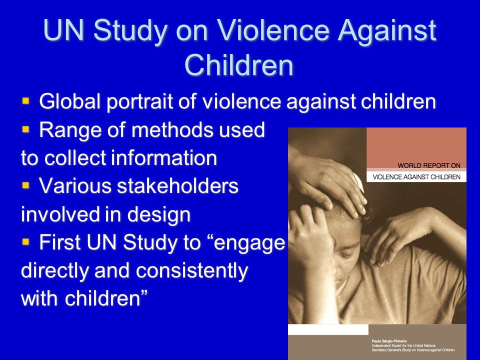 UN Study on Violence Against Children  Global portrait of violence against children  Range of methods used to collect information  Various stakeholders involved in design  First UN Study to engage directly and consistently with children  Global portrait of violence against children  Range of methods used to collect information  Various stakeholders involved in design  First UN Study to engage directly and consistently with children