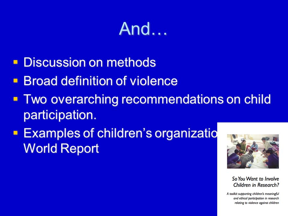 And…  Discussion on methods  Broad definition of violence  Two overarching recommendations on child participation.