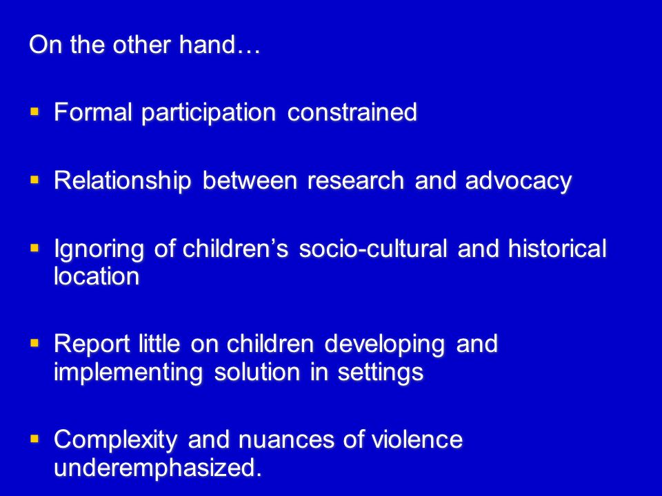 On the other hand…  Formal participation constrained  Relationship between research and advocacy  Ignoring of children's socio-cultural and historical location  Report little on children developing and implementing solution in settings  Complexity and nuances of violence underemphasized.