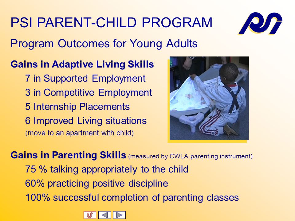 Current Enrollment 14 parents + 18 children Discharge Statistics 19 young adults discharged in last two years 15 graduated to internships or supported employment 4 dropped out 13 children discharged in the last two years 13 children graduated to public schools or Head Start PSI PARENT-CHILD PROGRAM Outcome Statistics
