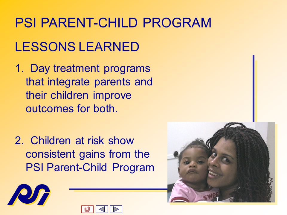 Program Outcomes for Children (continued) Reduction in Parenting Risk Factors 0% Referrals to child protective services 50% reduction in emergency hospital admissions 75% reduction in emergency hospital/doctor visits PSI PARENT-CHILD PROGRAM