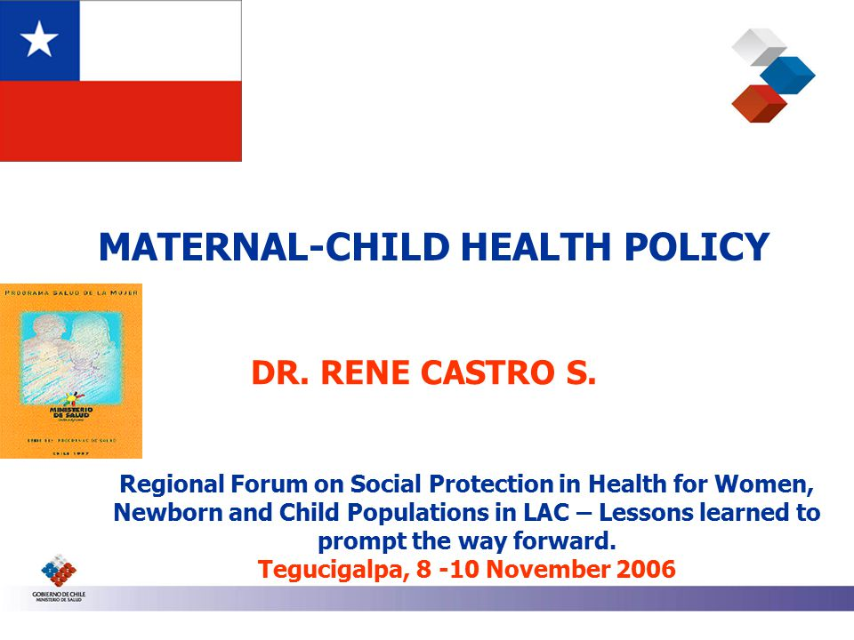 MATERNAL-CHILD HEALTH POLICY Regional Forum on Social Protection in Health for Women, Newborn and Child Populations in LAC – Lessons learned to prompt the way forward.