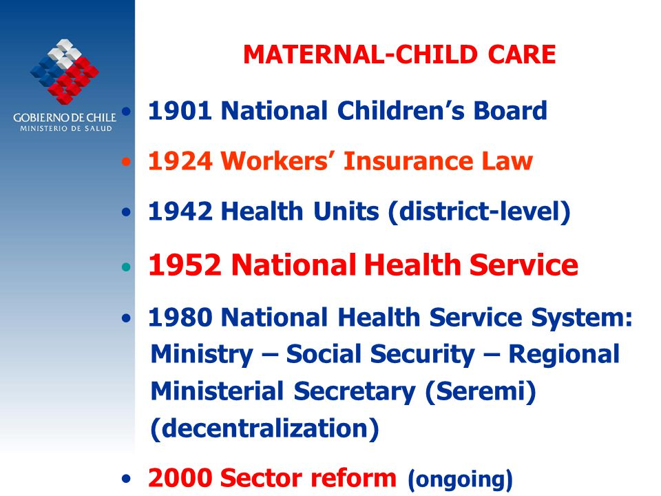 MATERNAL-CHILD CARE 1901 National Children's Board 1924 Workers' Insurance Law 1942 Health Units (district-level) 1952 National Health Service 1980 National Health Service System: Ministry – Social Security – Regional Ministerial Secretary (Seremi) (decentralization) 2000 Sector reform ( ongoing )