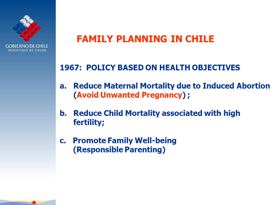 FAMILY PLANNING IN CHILE 1967: POLICY BASED ON HEALTH OBJECTIVES a.Reduce Maternal Mortality due to Induced Abortion (Avoid Unwanted Pregnancy) ; b.Reduce Child Mortality associated with high fertility; c.