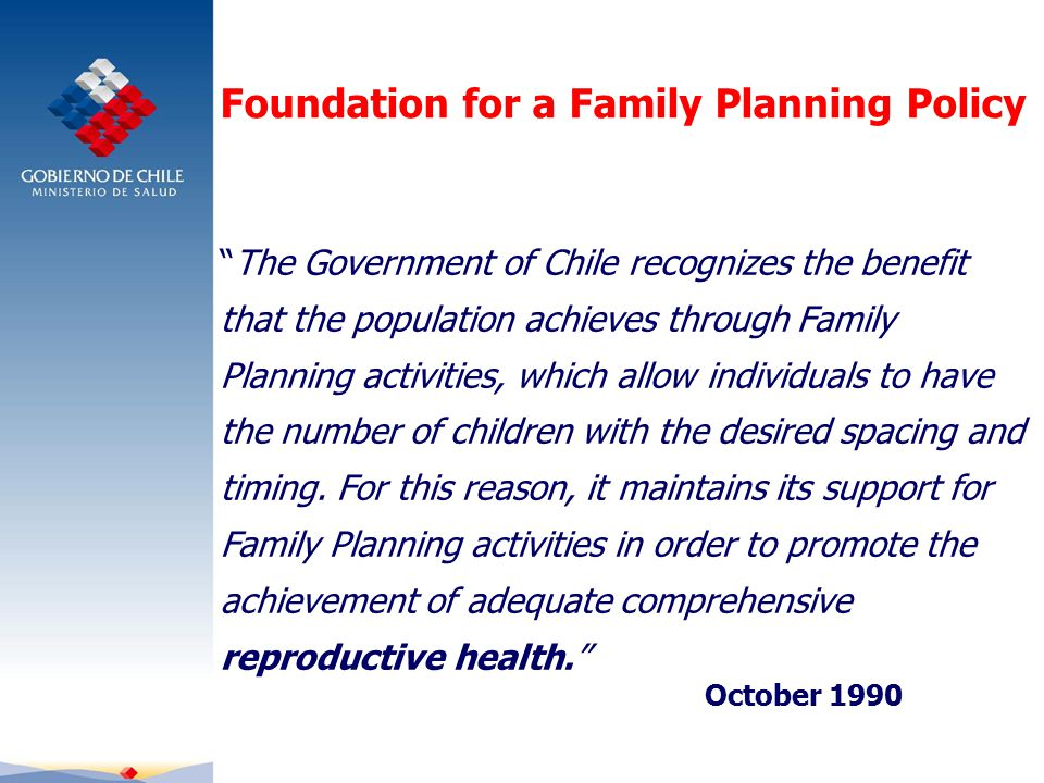 Foundation for a Family Planning Policy The Government of Chile recognizes the benefit that the population achieves through Family Planning activities, which allow individuals to have the number of children with the desired spacing and timing.