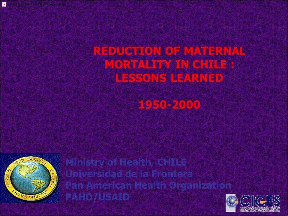 REDUCTION OF MATERNAL MORTALITY IN CHILE : LESSONS LEARNED 1950-2000 Ministry of Health, CHILE Universidad de la Frontera Pan American Health Organization PAHO/USAID