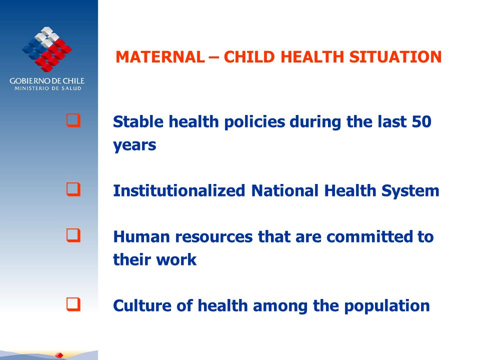 MATERNAL – CHILD HEALTH SITUATION  Stable health policies during the last 50 years  Institutionalized National Health System  Human resources that are committed to their work  Culture of health among the population