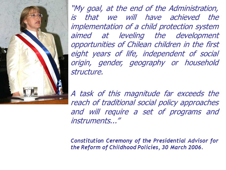 My goal, at the end of the Administration, is that we will have achieved the implementation of a child protection system aimed at leveling the development opportunities of Chilean children in the first eight years of life, independent of social origin, gender, geography or household structure.