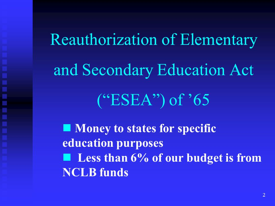 2 Reauthorization of Elementary and Secondary Education Act ( ESEA ) of '65 Money to states for specific education purposes Less than 6% of our budget is from NCLB funds