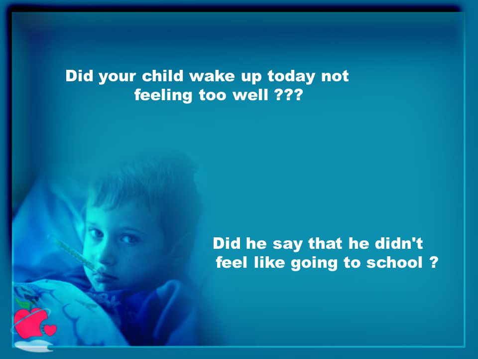 Did your child wake up today not feeling too well .