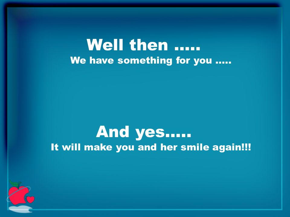 Well then ….. We have something for you ….. And yes….. It will make you and her smile again!!!