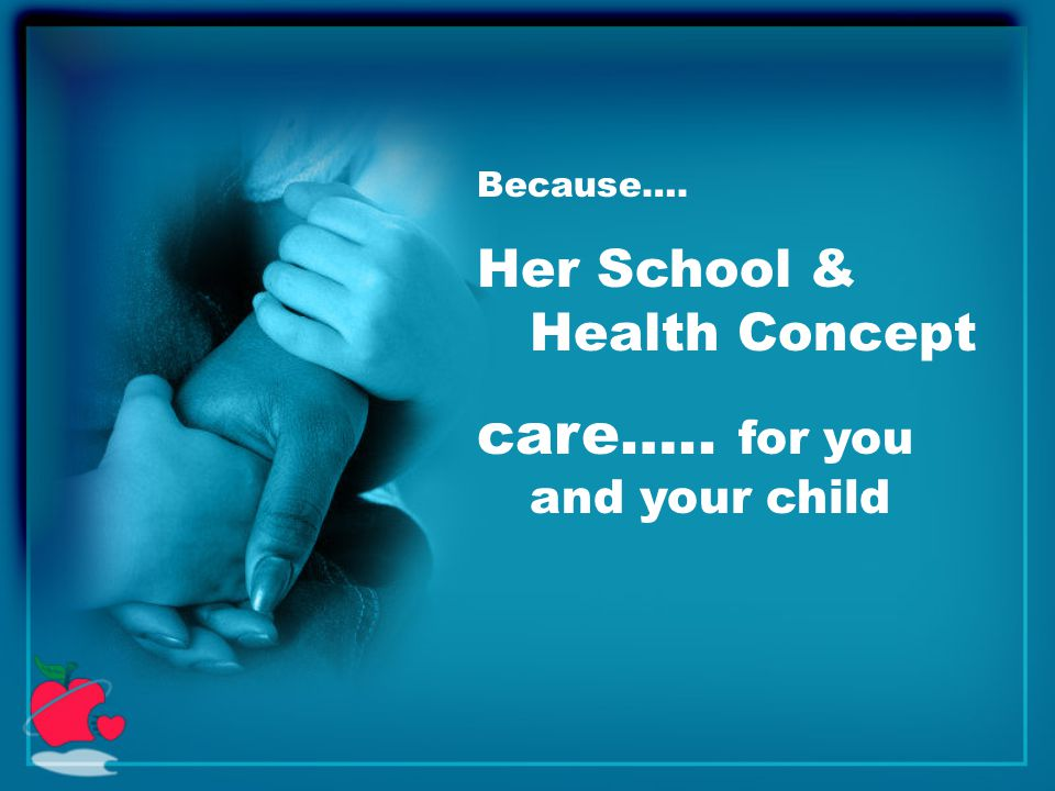 Because…. Her School & Health Concept care….. for you and your child