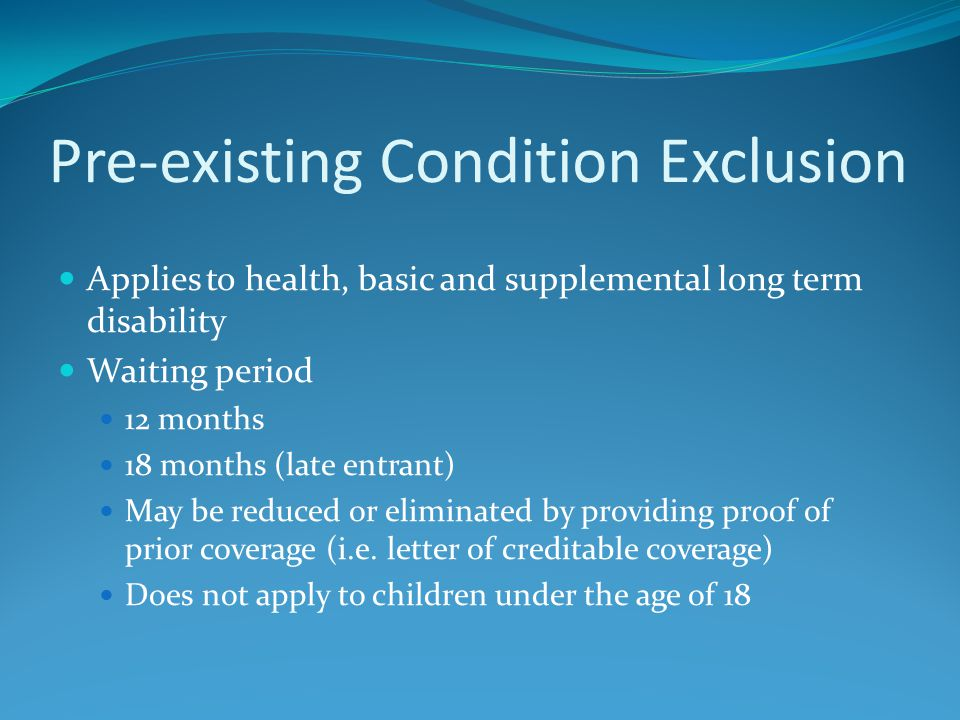 Pre-existing Condition Exclusion Applies to health, basic and supplemental long term disability Waiting period 12 months 18 months (late entrant) May be reduced or eliminated by providing proof of prior coverage (i.e.