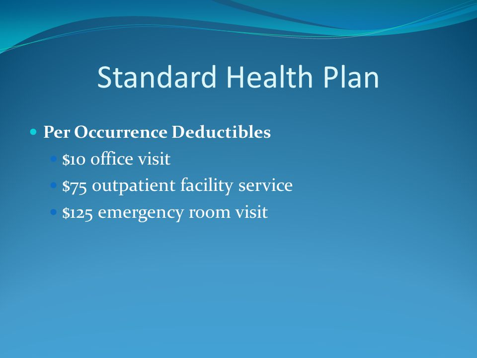 Standard Health Plan Per Occurrence Deductibles $10 office visit $75 outpatient facility service $125 emergency room visit