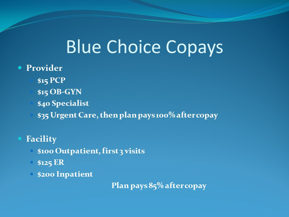 Blue Choice Copays Provider $15 PCP $15 OB-GYN $40 Specialist $35 Urgent Care, then plan pays 100% after copay Facility $100 Outpatient, first 3 visits $125 ER $200 Inpatient Plan pays 85% after copay