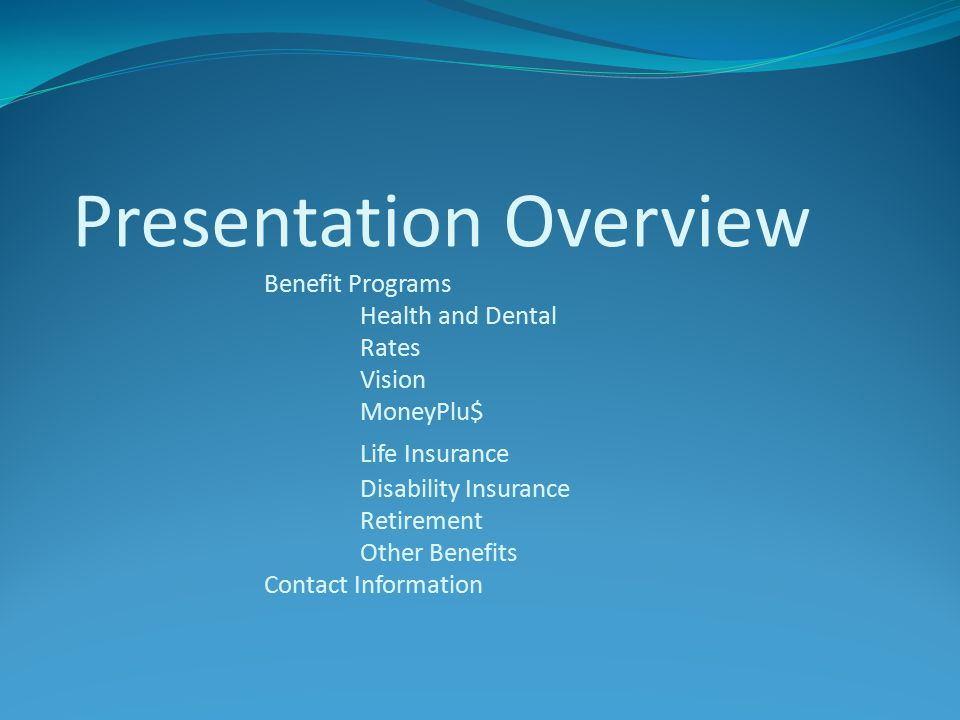 Presentation Overview Benefit Programs Health and Dental Rates Vision MoneyPlu$ Life Insurance Disability Insurance Retirement Other Benefits Contact Information