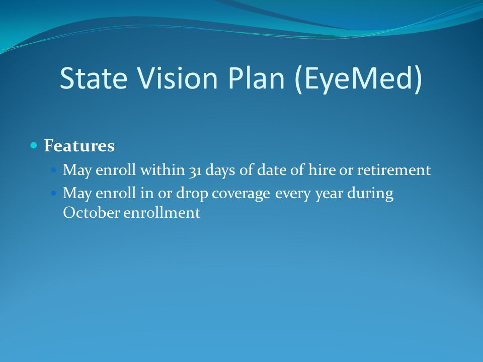 State Vision Plan (EyeMed) Features May enroll within 31 days of date of hire or retirement May enroll in or drop coverage every year during October enrollment