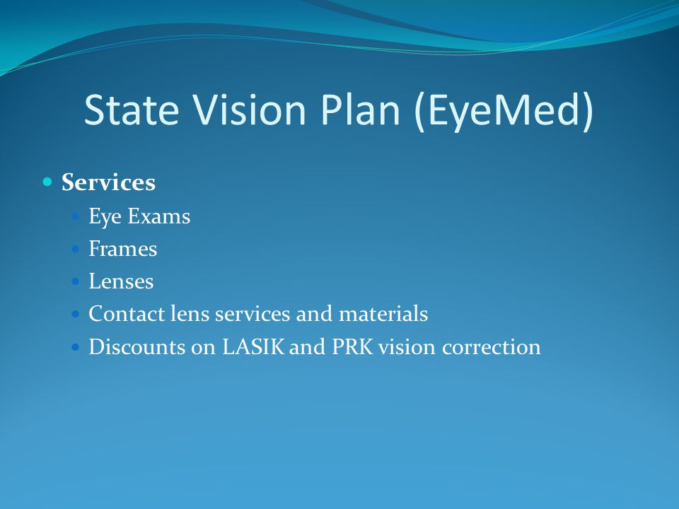 State Vision Plan (EyeMed) Services Eye Exams Frames Lenses Contact lens services and materials Discounts on LASIK and PRK vision correction