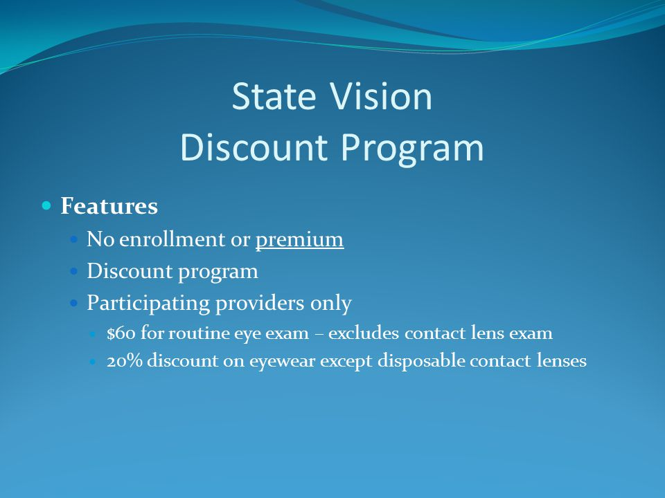 State Vision Discount Program Features No enrollment or premium Discount program Participating providers only $60 for routine eye exam – excludes contact lens exam 20% discount on eyewear except disposable contact lenses