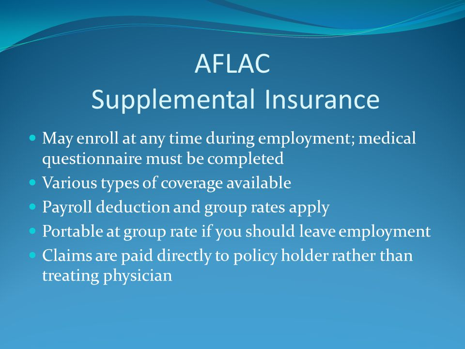 AFLAC Supplemental Insurance May enroll at any time during employment; medical questionnaire must be completed Various types of coverage available Payroll deduction and group rates apply Portable at group rate if you should leave employment Claims are paid directly to policy holder rather than treating physician