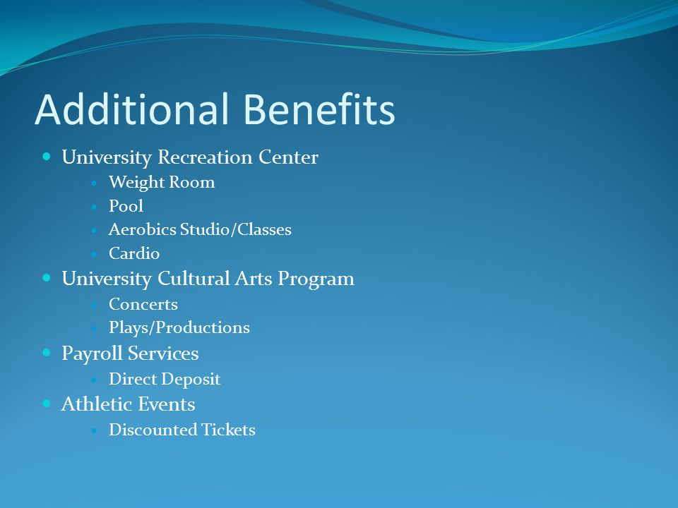 Additional Benefits University Recreation Center Weight Room Pool Aerobics Studio/Classes Cardio University Cultural Arts Program Concerts Plays/Productions Payroll Services Direct Deposit Athletic Events Discounted Tickets