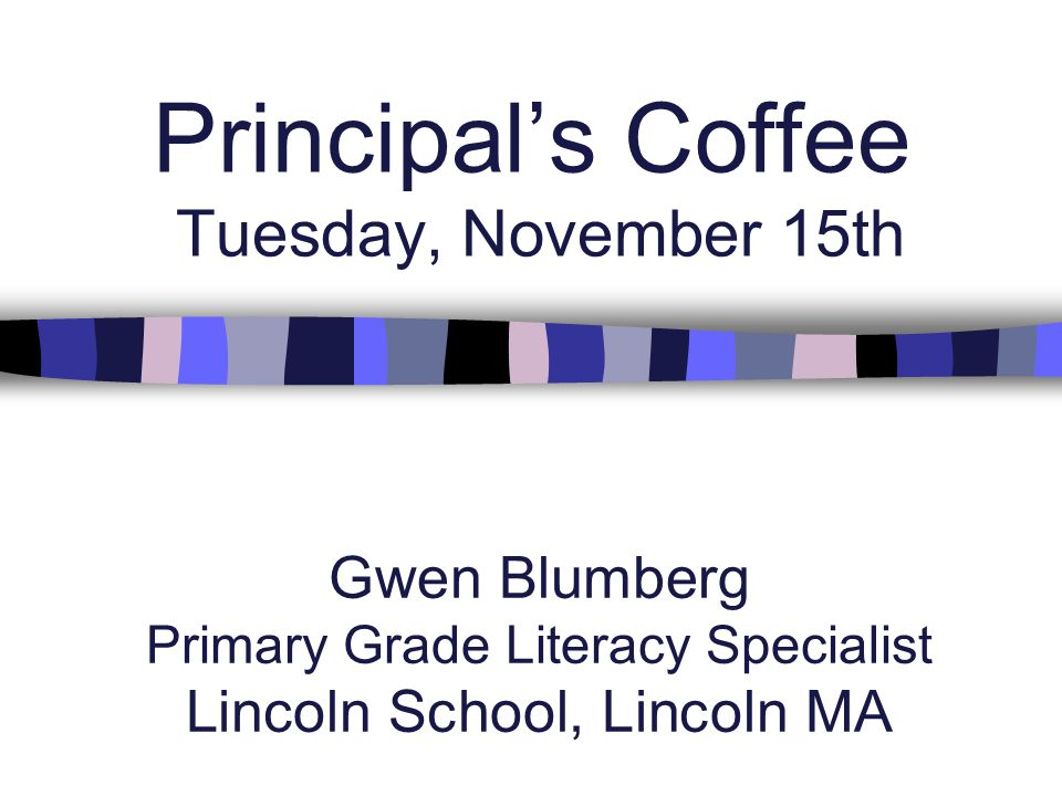 Principal's Coffee Tuesday, November 15th Gwen Blumberg Primary Grade Literacy Specialist Lincoln School, Lincoln MA