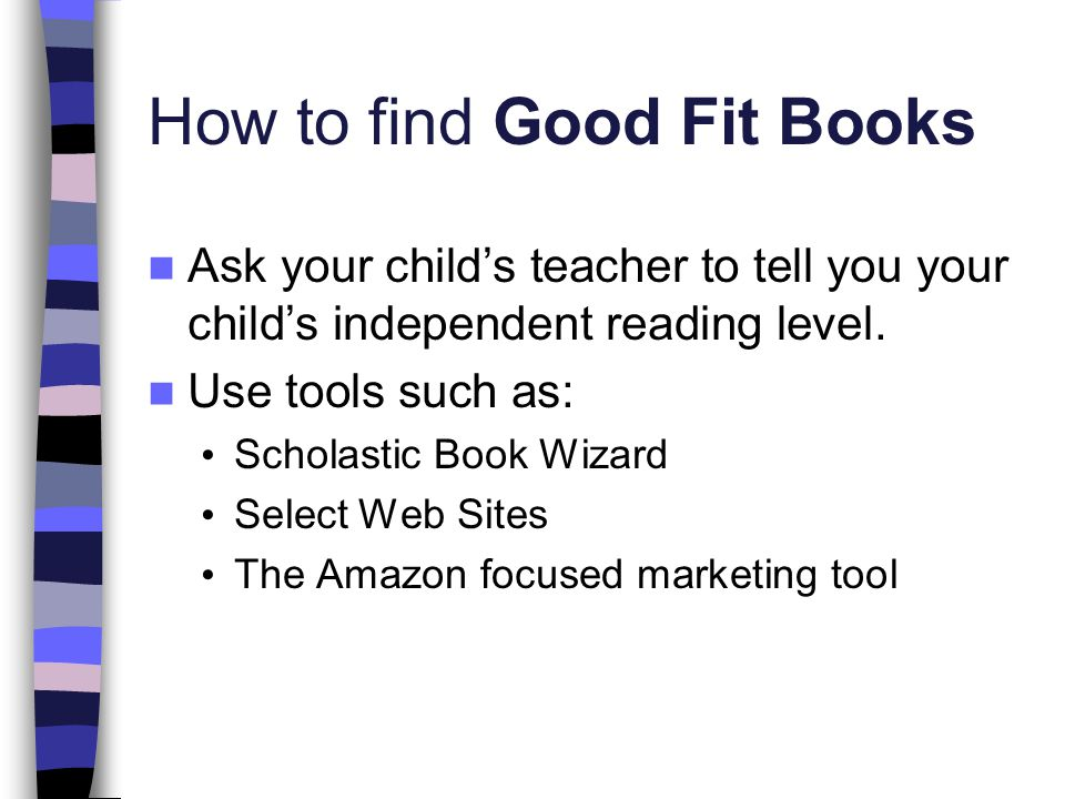 How to find Good Fit Books Ask your child's teacher to tell you your child's independent reading level.