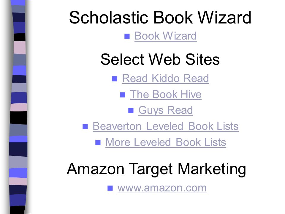 Scholastic Book Wizard Book Wizard Amazon Target Marketing www.amazon.com Select Web Sites Read Kiddo Read The Book Hive Guys Read Beaverton Leveled Book Lists More Leveled Book Lists