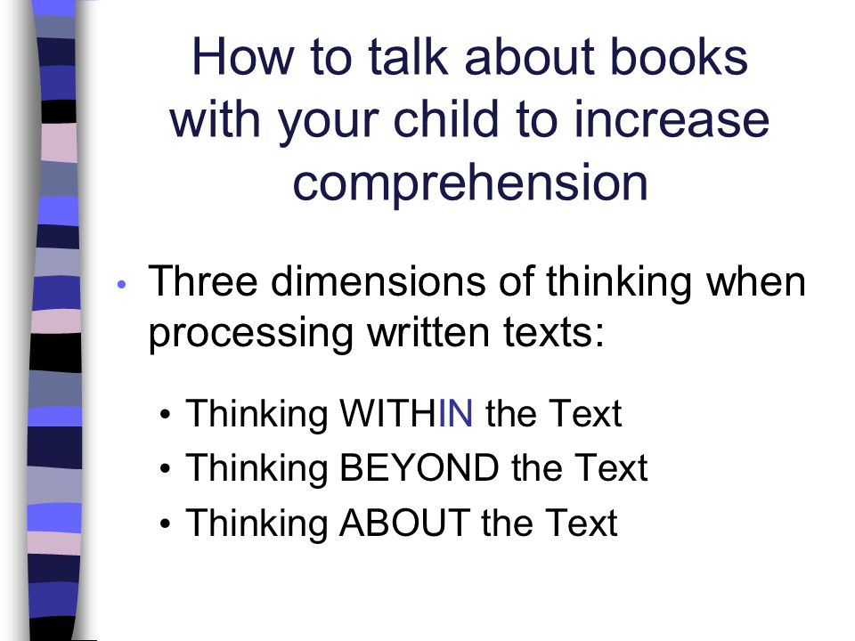 How to talk about books with your child to increase comprehension Three dimensions of thinking when processing written texts: Thinking WITHIN the Text Thinking BEYOND the Text Thinking ABOUT the Text