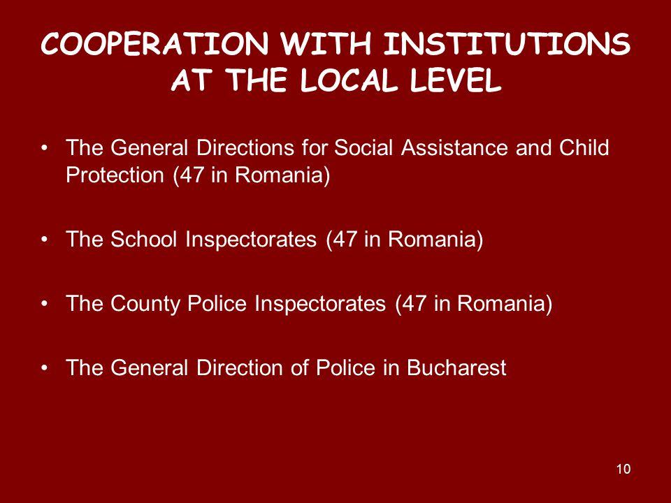 The General Directions for Social Assistance and Child Protection (47 in Romania) The School Inspectorates (47 in Romania) The County Police Inspectorates (47 in Romania) The General Direction of Police in Bucharest 10 COOPERATION WITH INSTITUTIONS AT THE LOCAL LEVEL