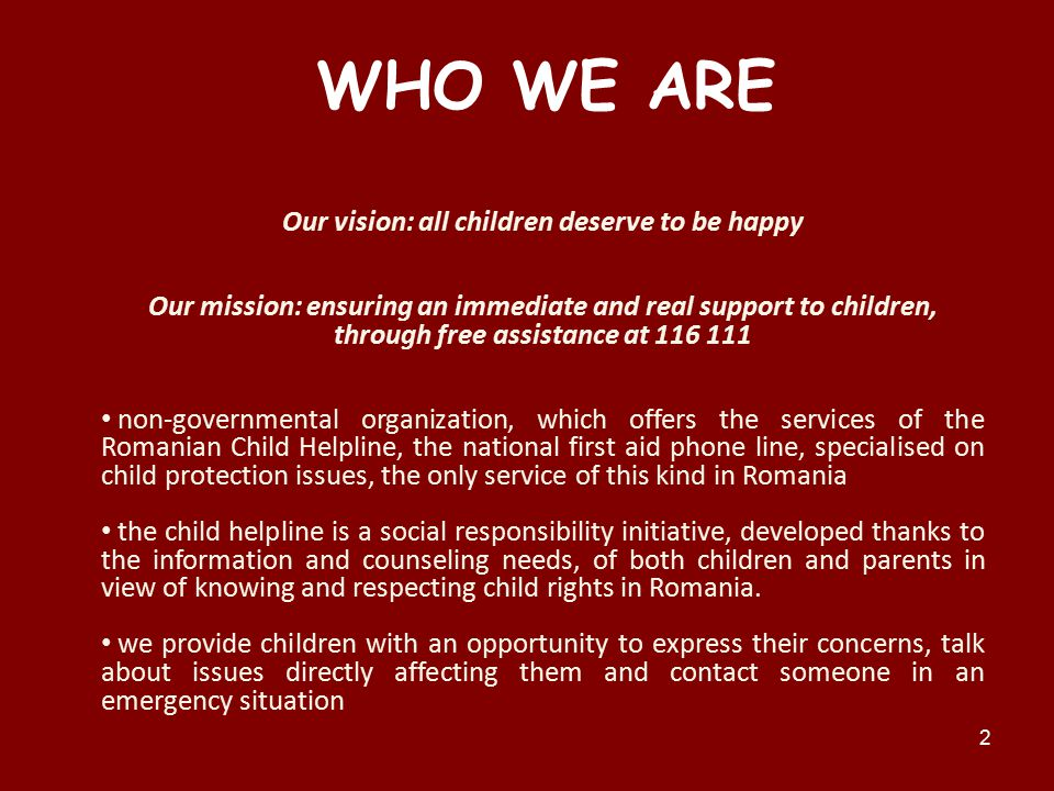 2 WHO WE ARE Our vision: all children deserve to be happy Our mission: ensuring an immediate and real support to children, through free assistance at 116 111 non-governmental organization, which offers the services of the Romanian Child Helpline, the national first aid phone line, specialised on child protection issues, the only service of this kind in Romania the child helpline is a social responsibility initiative, developed thanks to the information and counseling needs, of both children and parents in view of knowing and respecting child rights in Romania.