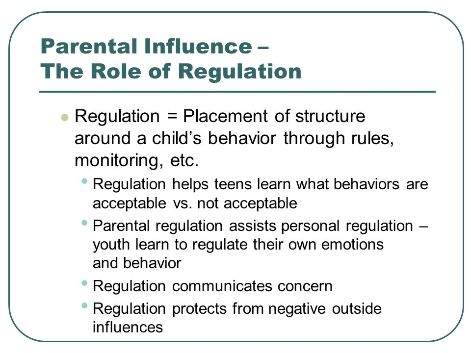 Parental Influence – The Role of Regulation Regulation = Placement of structure around a child's behavior through rules, monitoring, etc.