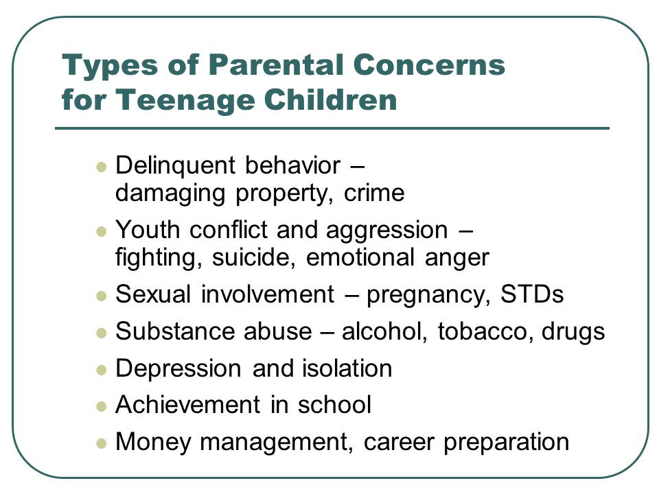 Types of Parental Concerns for Teenage Children Delinquent behavior – damaging property, crime Youth conflict and aggression – fighting, suicide, emotional anger Sexual involvement – pregnancy, STDs Substance abuse – alcohol, tobacco, drugs Depression and isolation Achievement in school Money management, career preparation