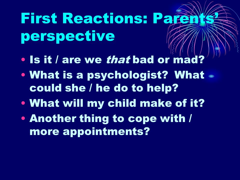 First Reactions: Parents' perspective Is it / are we that bad or mad.