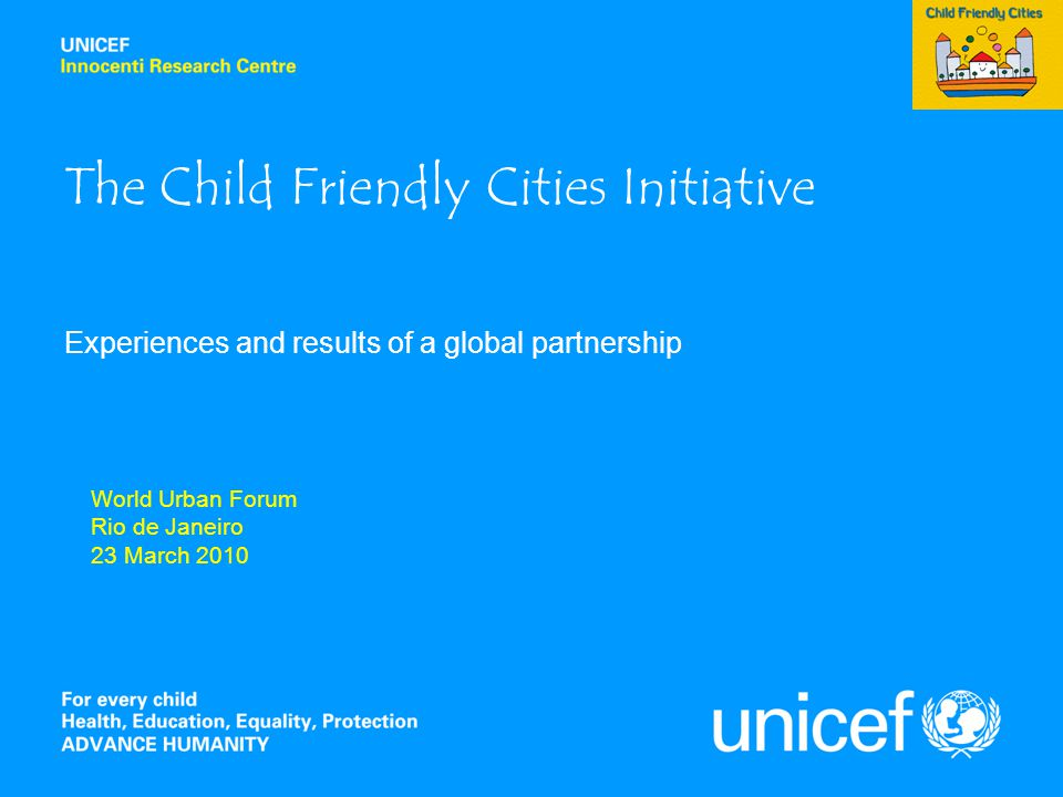 The Child Friendly Cities Initiative Experiences and results of a global partnership World Urban Forum Rio de Janeiro 23 March 2010