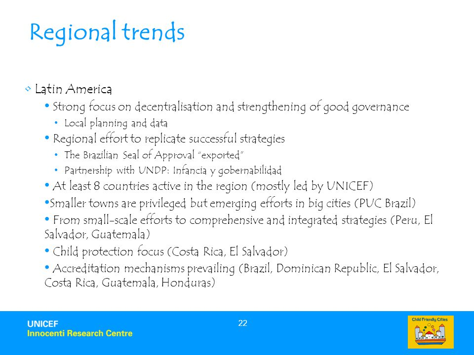 22 Regional trends Latin America Strong focus on decentralisation and strengthening of good governance Local planning and data Regional effort to replicate successful strategies The Brazilian Seal of Approval exported Partnership with UNDP: Infancia y gobernabilidad At least 8 countries active in the region (mostly led by UNICEF) Smaller towns are privileged but emerging efforts in big cities (PUC Brazil) From small-scale efforts to comprehensive and integrated strategies (Peru, El Salvador, Guatemala) Child protection focus (Costa Rica, El Salvador) Accreditation mechanisms prevailing (Brazil, Dominican Republic, El Salvador, Costa Rica, Guatemala, Honduras)