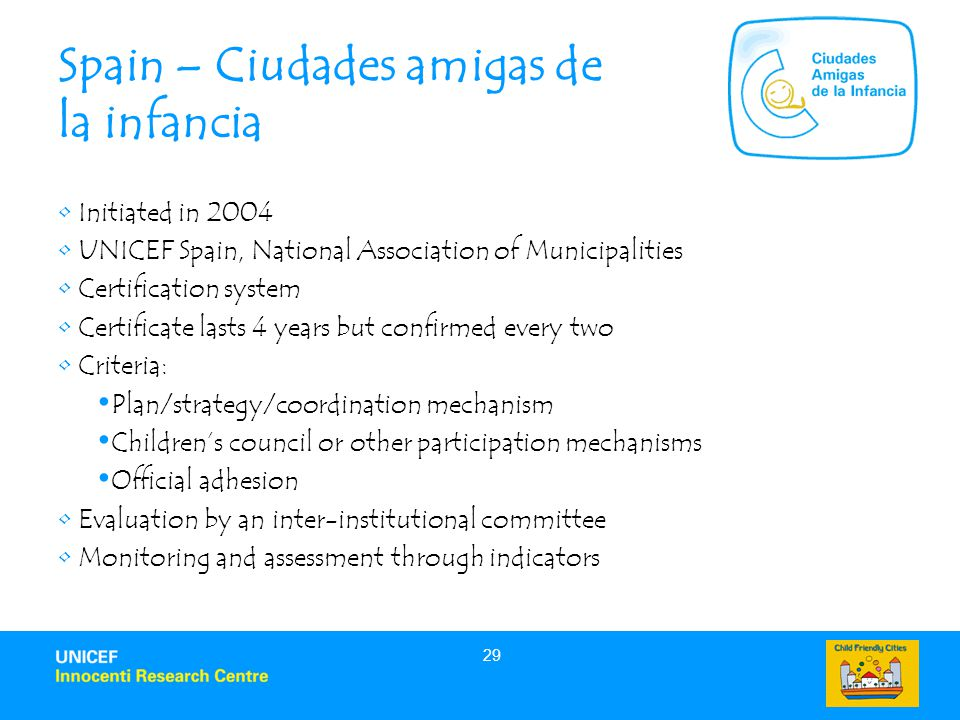 29 Spain – Ciudades amigas de la infancia Initiated in 2004 UNICEF Spain, National Association of Municipalities Certification system Certificate lasts 4 years but confirmed every two Criteria: Plan/strategy/coordination mechanism Children's council or other participation mechanisms Official adhesion Evaluation by an inter-institutional committee Monitoring and assessment through indicators
