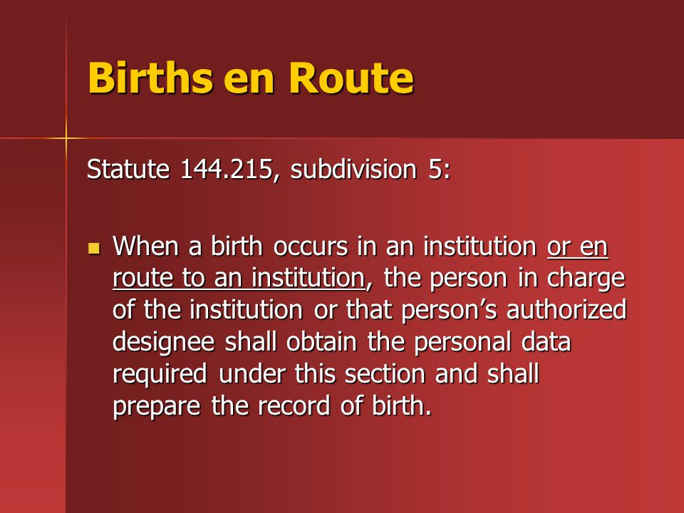 Births en Route Statute 144.215, subdivision 5: When a birth occurs in an institution or en route to an institution, the person in charge of the institution or that person's authorized designee shall obtain the personal data required under this section and shall prepare the record of birth.
