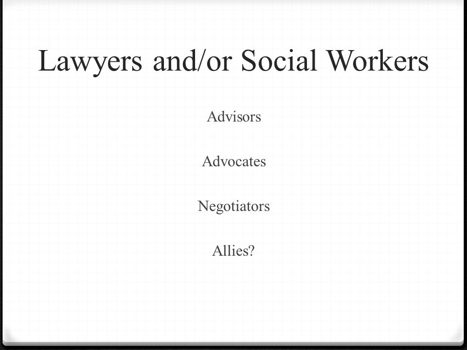 Lawyers and/or Social Workers Advisors Advocates Negotiators Allies