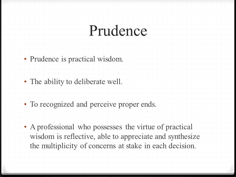 Prudence Prudence is practical wisdom. The ability to deliberate well.