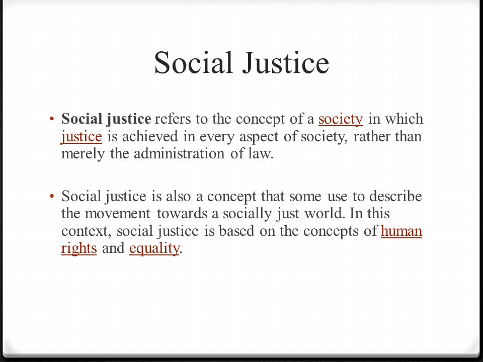 Social Justice Social justice refers to the concept of a society in which justice is achieved in every aspect of society, rather than merely the administration of law.society justice Social justice is also a concept that some use to describe the movement towards a socially just world.
