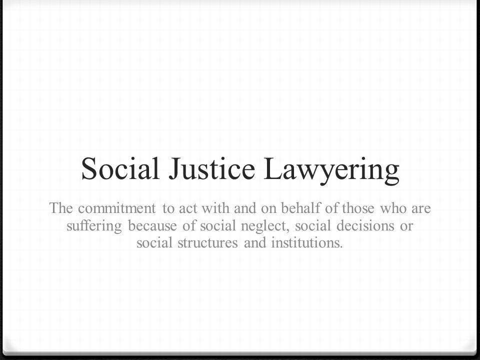 Social Justice Lawyering The commitment to act with and on behalf of those who are suffering because of social neglect, social decisions or social structures and institutions.