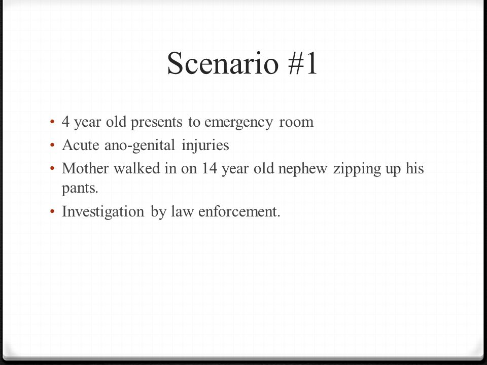 Scenario #1 4 year old presents to emergency room Acute ano-genital injuries Mother walked in on 14 year old nephew zipping up his pants.