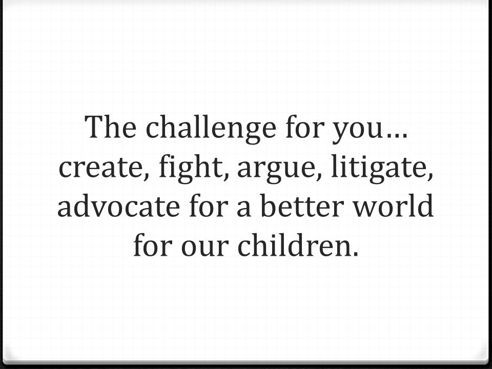 The challenge for you… create, fight, argue, litigate, advocate for a better world for our children.