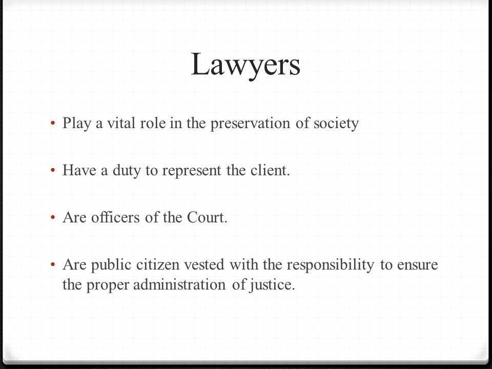 Lawyers Play a vital role in the preservation of society Have a duty to represent the client.