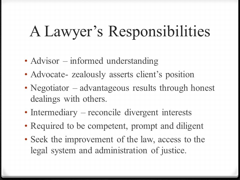 A Lawyer's Responsibilities Advisor – informed understanding Advocate- zealously asserts client's position Negotiator – advantageous results through honest dealings with others.