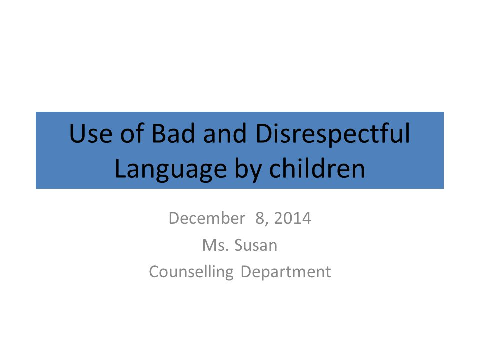 Use of Bad and Disrespectful Language by children December 8, 2014 Ms. Susan Counselling Department